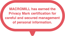 MACROMILL has earned the Privacy Mark certification for careful and secure personal information management.