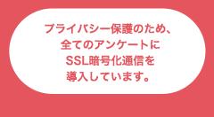 プライバシー保護のため、全てのアンケートにSSL暗号化通信を導入しています。